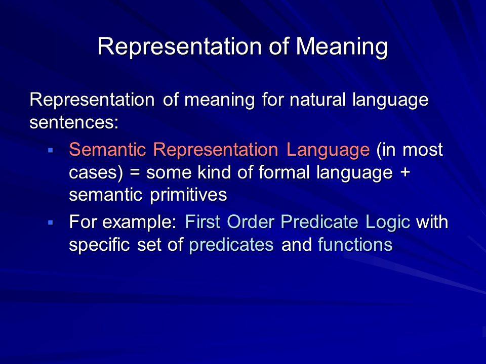 Representation of Meaning Representation of meaning for natural language sentences:  Semantic Representation Language (in most cases) = some kind of