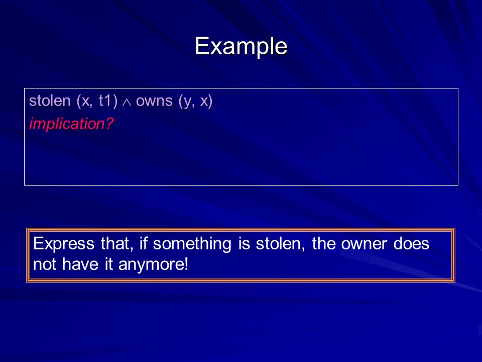 Example stolen (x, t1)  owns (y, x) implication? Express that, if something is stolen, the owner does not have it anymore!