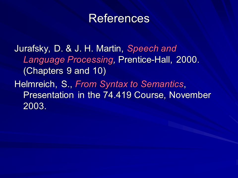 References Jurafsky, D. & J. H. Martin, Speech and Language Processing, Prentice-Hall, 2000. (Chapters 9 and 10) Helmreich, S., From Syntax to Semanti