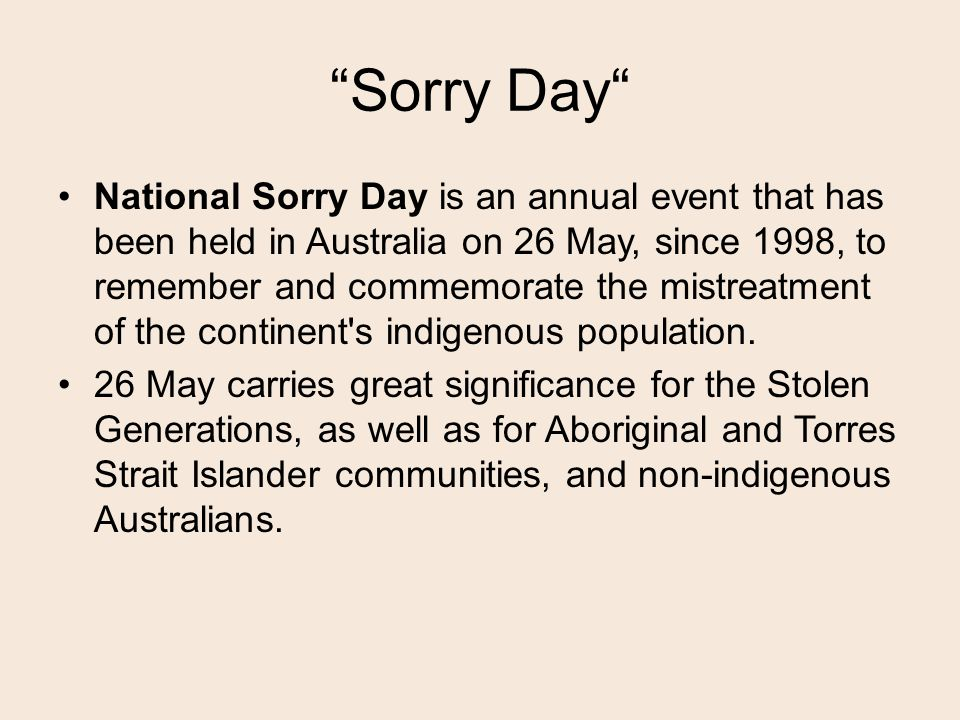 Sorry Day National Sorry Day is an annual event that has been held in Australia on 26 May, since 1998, to remember and commemorate the mistreatment of the continent s indigenous population.