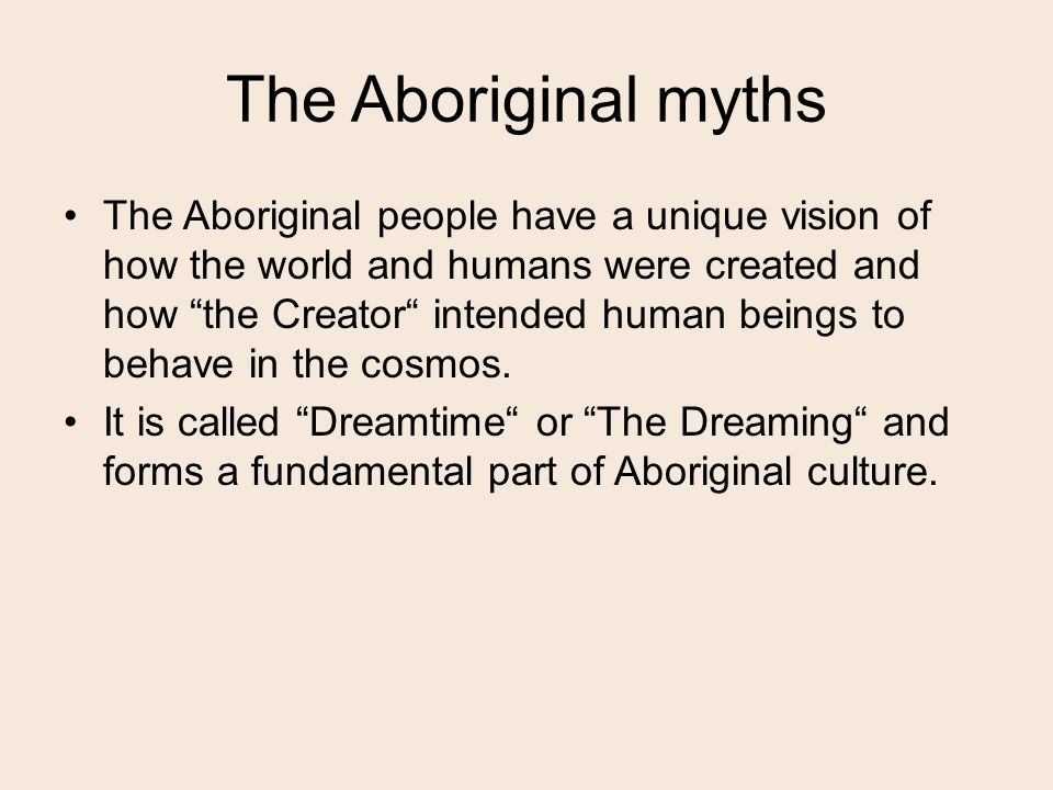The Aboriginal myths The Aboriginal people have a unique vision of how the world and humans were created and how the Creator intended human beings to behave in the cosmos.