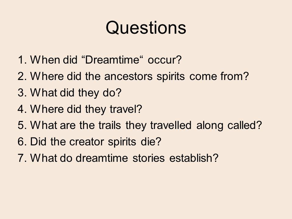 Questions 1. When did Dreamtime occur. 2. Where did the ancestors spirits come from.