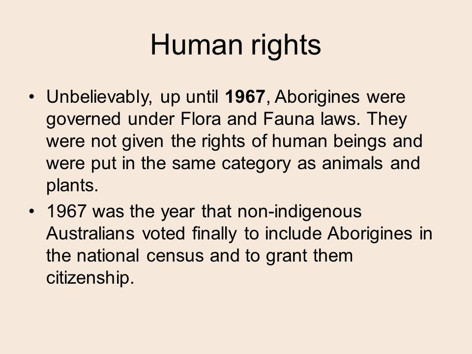 Human rights Unbelievably, up until 1967, Aborigines were governed under Flora and Fauna laws.