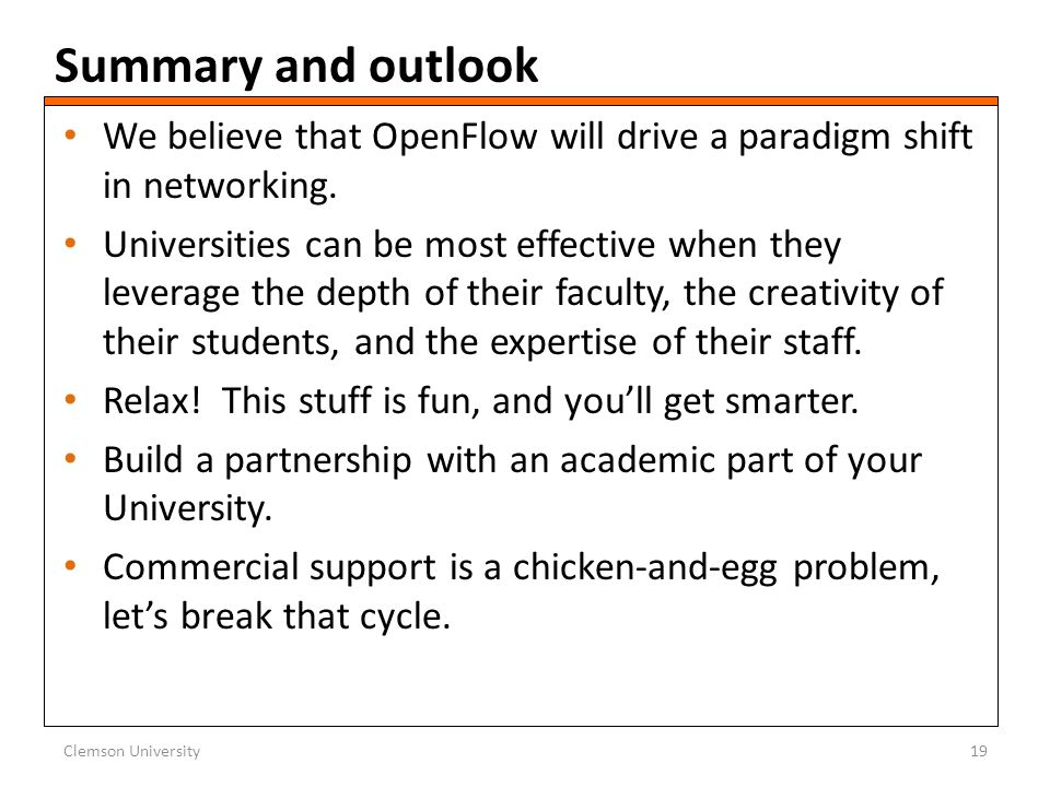 Summary and outlook We believe that OpenFlow will drive a paradigm shift in networking. Universities can be most effective when they leverage the dept