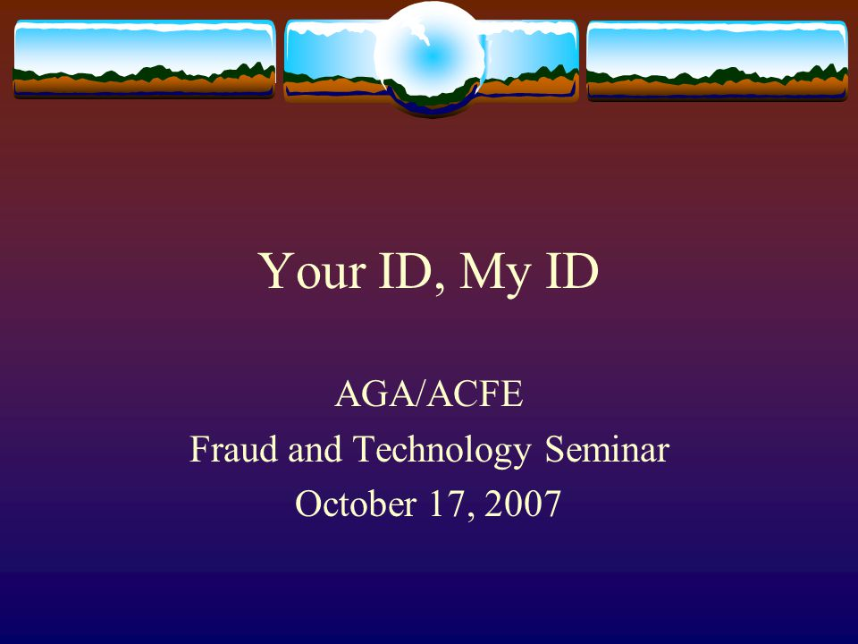 Your ID, My ID AGA/ACFE Fraud and Technology Seminar October 17, 2007