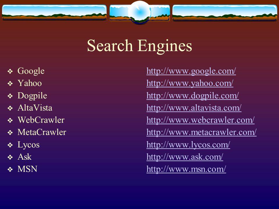 Search Engines  Googlehttp://www.google.com/http://www.google.com/  Yahoohttp://www.yahoo.com/http://www.yahoo.com/  Dogpilehttp://www.dogpile.com/http://www.dogpile.com/  AltaVistahttp://www.altavista.com/http://www.altavista.com/  WebCrawlerhttp://www.webcrawler.com/http://www.webcrawler.com/  MetaCrawlerhttp://www.metacrawler.com/http://www.metacrawler.com/  Lycoshttp://www.lycos.com/http://www.lycos.com/  Askhttp://www.ask.com/http://www.ask.com/  MSNhttp://www.msn.com/http://www.msn.com/