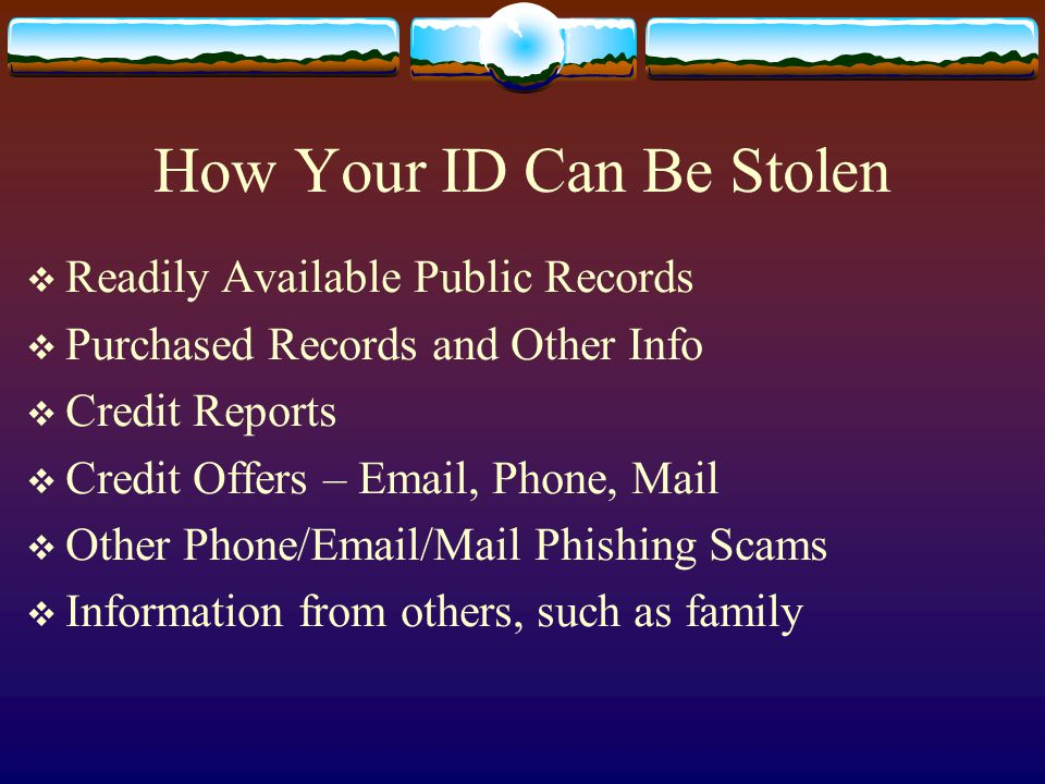 How Your ID Can Be Stolen  Readily Available Public Records  Purchased Records and Other Info  Credit Reports  Credit Offers – Email, Phone, Mail  Other Phone/Email/Mail Phishing Scams  Information from others, such as family
