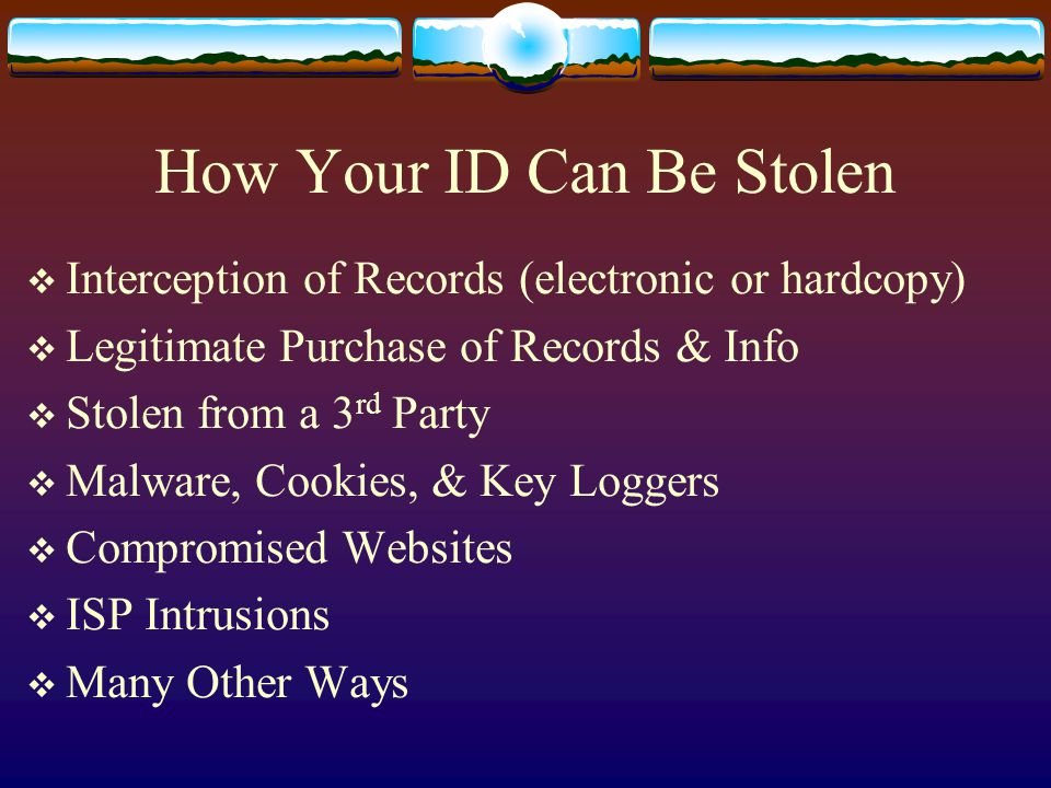 Interception of Records (electronic or hardcopy)  Legitimate Purchase of Records & Info  Stolen from a 3 rd Party  Malware, Cookies, & Key Loggers  Compromised Websites  ISP Intrusions  Many Other Ways How Your ID Can Be Stolen