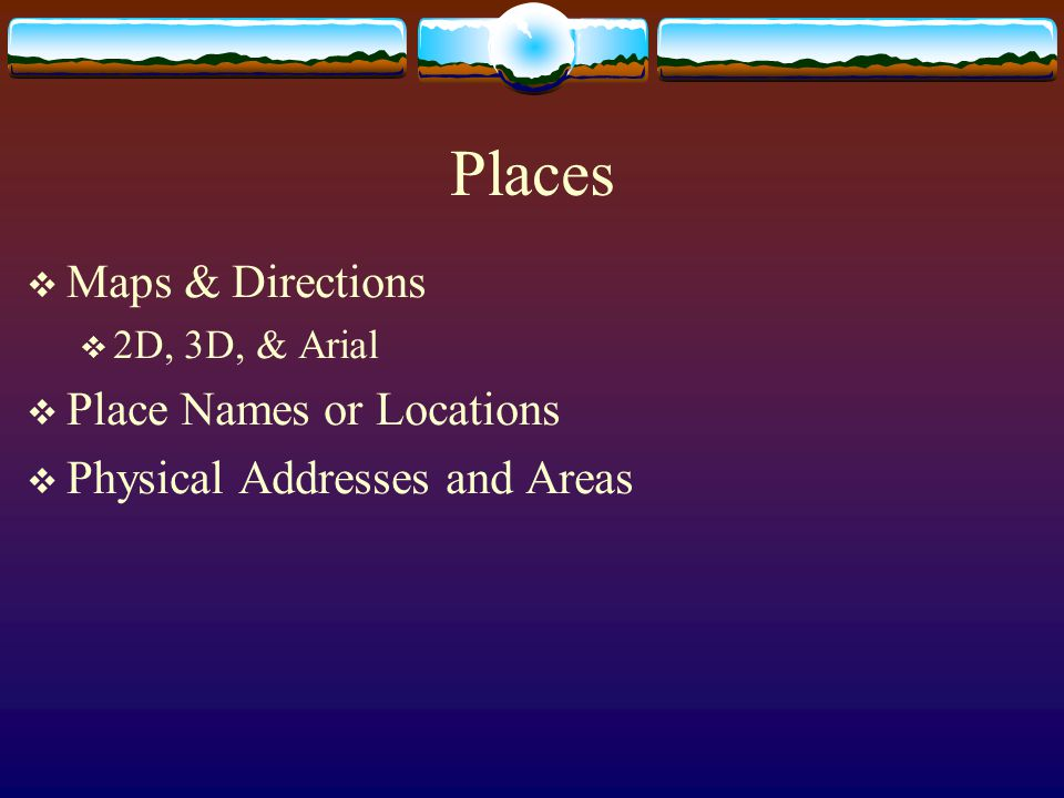 Places  Maps & Directions  2D, 3D, & Arial  Place Names or Locations  Physical Addresses and Areas