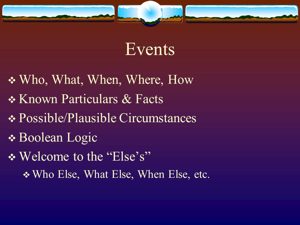 Events  Who, What, When, Where, How  Known Particulars & Facts  Possible/Plausible Circumstances  Boolean Logic  Welcome to the Else's  Who Else, What Else, When Else, etc.
