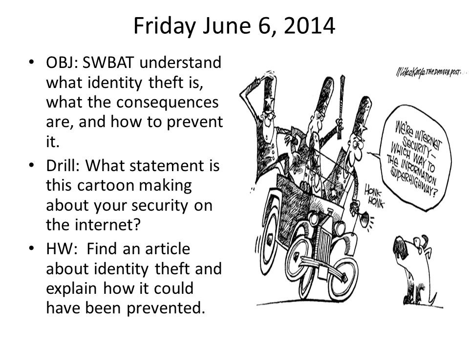 Friday June 6, 2014 OBJ: SWBAT understand what identity theft is, what the consequences are, and how to prevent it.
