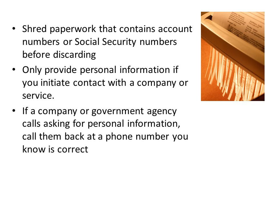 Shred paperwork that contains account numbers or Social Security numbers before discarding Only provide personal information if you initiate contact with a company or service.