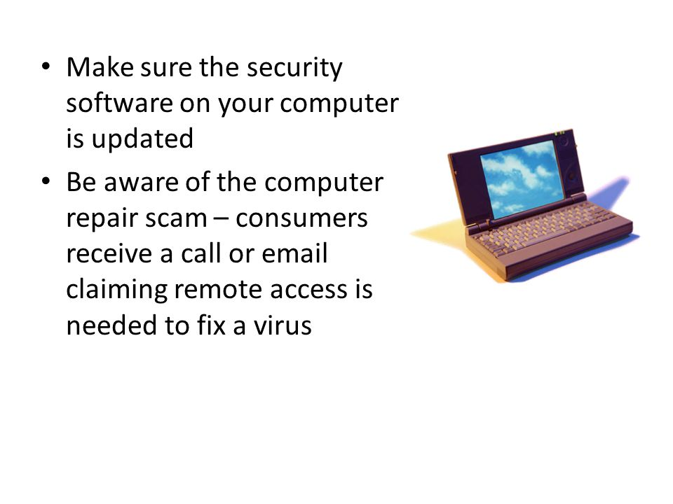 Make sure the security software on your computer is updated Be aware of the computer repair scam – consumers receive a call or email claiming remote access is needed to fix a virus