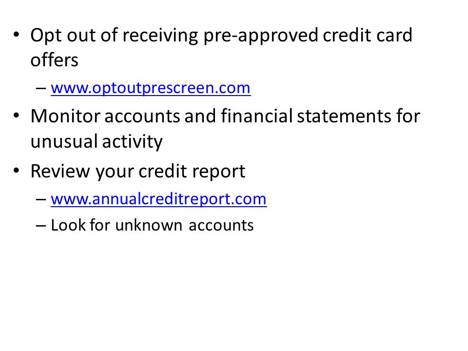 Opt out of receiving pre-approved credit card offers – www.optoutprescreen.com www.optoutprescreen.com Monitor accounts and financial statements for unusual activity Review your credit report – www.annualcreditreport.com www.annualcreditreport.com – Look for unknown accounts