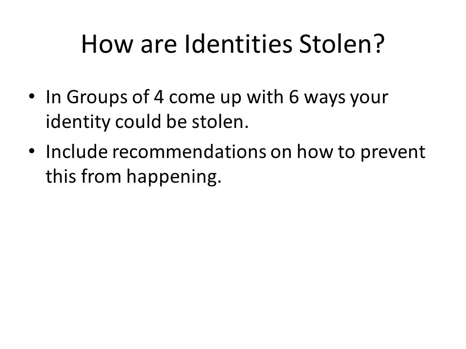 How are Identities Stolen. In Groups of 4 come up with 6 ways your identity could be stolen.