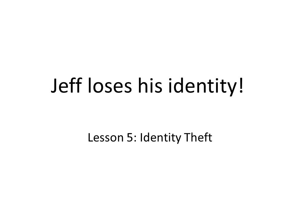 Jeff loses his identity! Lesson 5: Identity Theft