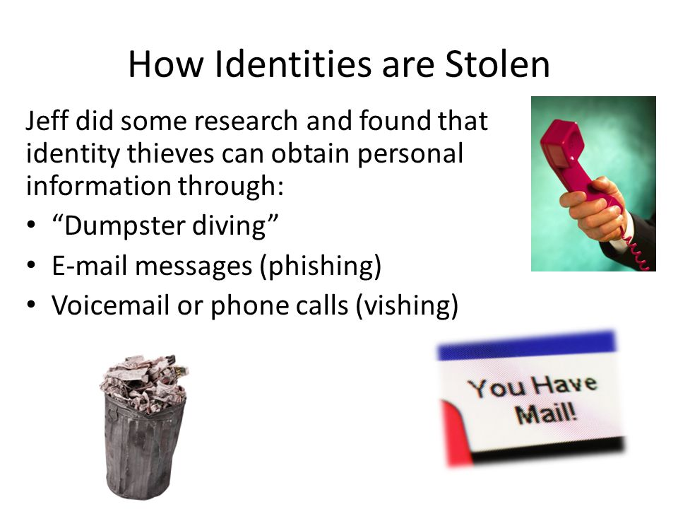 How Identities are Stolen Jeff did some research and found that identity thieves can obtain personal information through: Dumpster diving E-mail messages (phishing) Voicemail or phone calls (vishing)