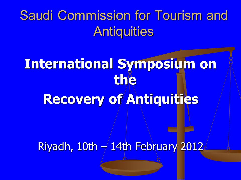 Saudi Commission for Tourism and Antiquities International Symposium on the Recovery of Antiquities Riyadh, 10th – 14th February 2012