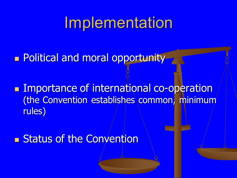 Implementation Political and moral opportunity Political and moral opportunity Importance of international co-operation (the Convention establishes common, minimum rules) Importance of international co-operation (the Convention establishes common, minimum rules) Status of the Convention Status of the Convention
