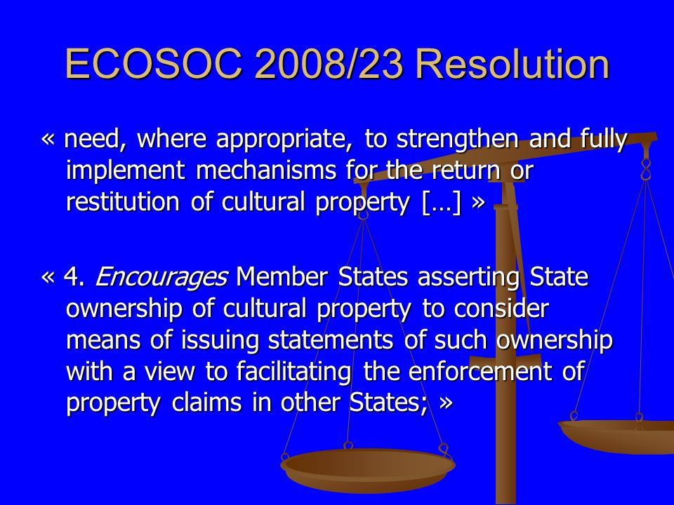 ECOSOC 2008/23 Resolution « need, where appropriate, to strengthen and fully implement mechanisms for the return or restitution of cultural property […] » « 4.