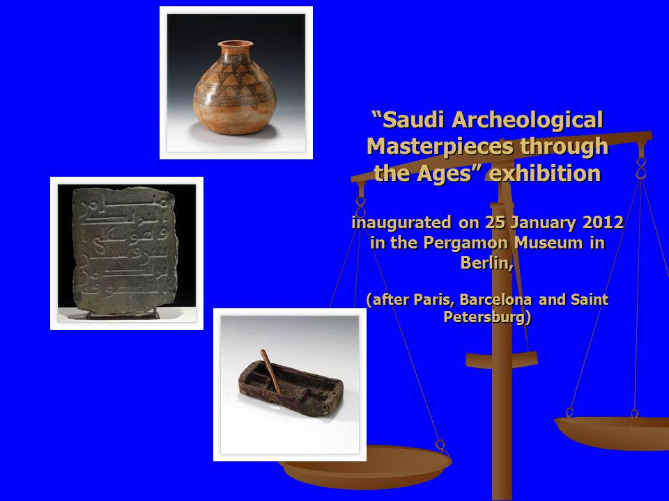 Saudi Archeological Masterpieces through the Ages exhibition inaugurated on 25 January 2012 in the Pergamon Museum in Berlin, (after Paris, Barcelona and Saint Petersburg)