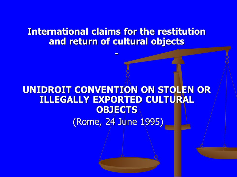 International claims for the restitution and return of cultural objects - UNIDROIT CONVENTION ON STOLEN OR ILLEGALLY EXPORTED CULTURAL OBJECTS (Rome, 24 June 1995) (Rome, 24 June 1995)