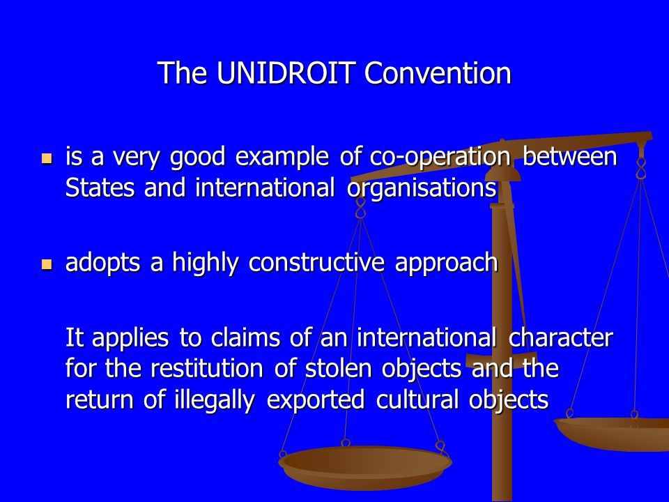 The UNIDROIT Convention is a very good example of co-operation between States and international organisations is a very good example of co-operation between States and international organisations adopts a highly constructive approach adopts a highly constructive approach It applies to claims of an international character for the restitution of stolen objects and the return of illegally exported cultural objects