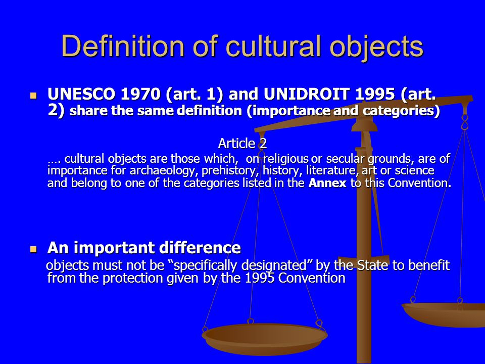 Definition of cultural objects UNESCO 1970 (art. 1) and UNIDROIT 1995 (art. 2) share the same definition (importance and categories) UNESCO 1970 (art.