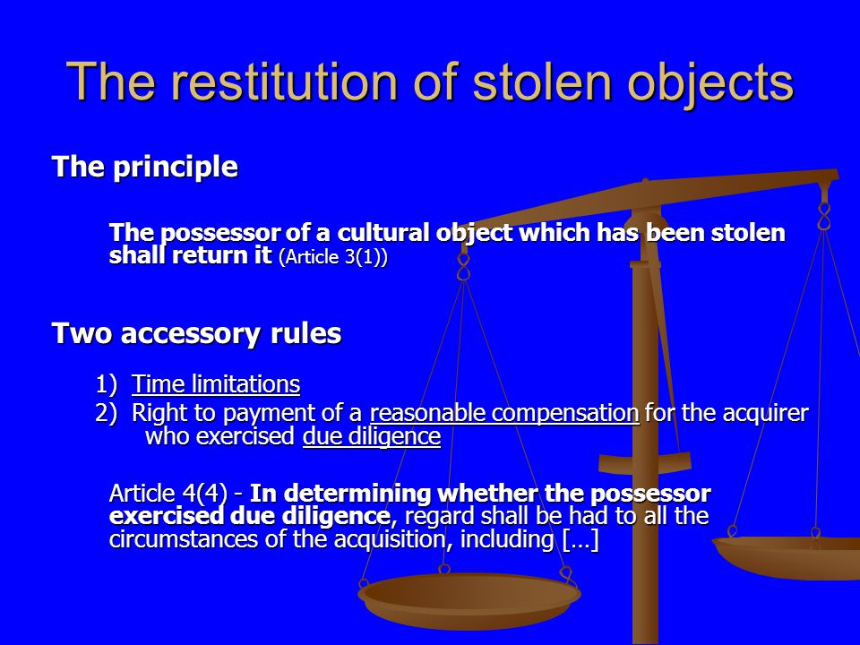 The restitution of stolen objects The principle The possessor of a cultural object which has been stolen shall return it (Article 3(1)) Two accessory