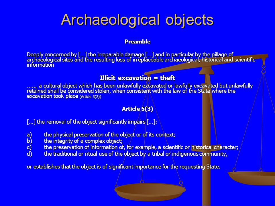 Archaeological objects Preamble Deeply concerned by […] the irreparable damage […] and in particular by the pillage of archaeological sites and the resulting loss of irreplaceable archaeological, historical and scientific information Illicit excavation = theft ….., a cultural object which has been unlawfully excavated or lawfully excavated but unlawfully retained shall be considered stolen, when consistent with the law of the State where the excavation took place (Article 3(2)) Article 5(3) […] the removal of the object significantly impairs […]: a)the physical preservation of the object or of its context; b)the integrity of a complex object; c)the preservation of information of, for example, a scientific or historical character; d)the traditional or ritual use of the object by a tribal or indigenous community, or establishes that the object is of significant importance for the requesting State.