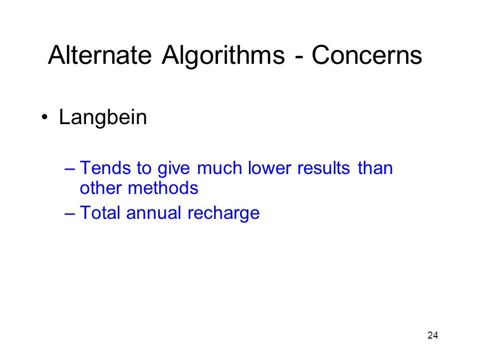 24 Alternate Algorithms - Concerns Langbein –Tends to give much lower results than other methods –Total annual recharge