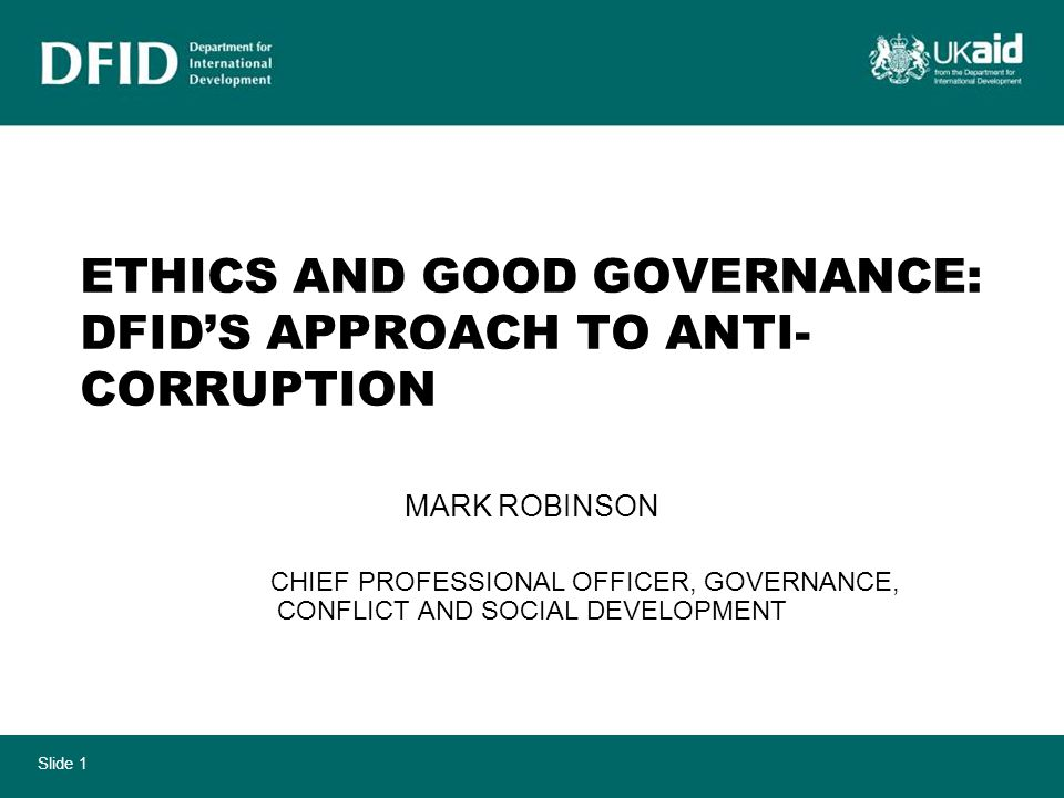 Slide 1 ETHICS AND GOOD GOVERNANCE: DFID'S APPROACH TO ANTI- CORRUPTION MARK ROBINSON CHIEF PROFESSIONAL OFFICER, GOVERNANCE, CONFLICT AND SOCIAL DEVELOPMENT