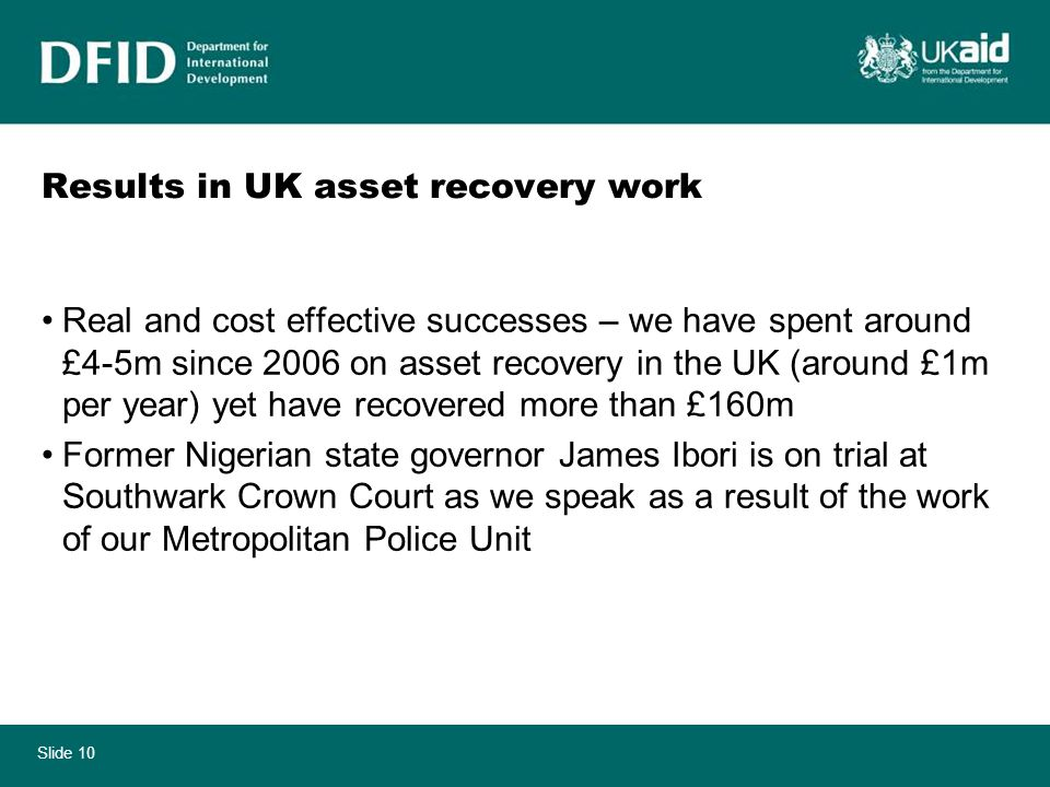 Slide 10 Results in UK asset recovery work Real and cost effective successes – we have spent around £4-5m since 2006 on asset recovery in the UK (around £1m per year) yet have recovered more than £160m Former Nigerian state governor James Ibori is on trial at Southwark Crown Court as we speak as a result of the work of our Metropolitan Police Unit