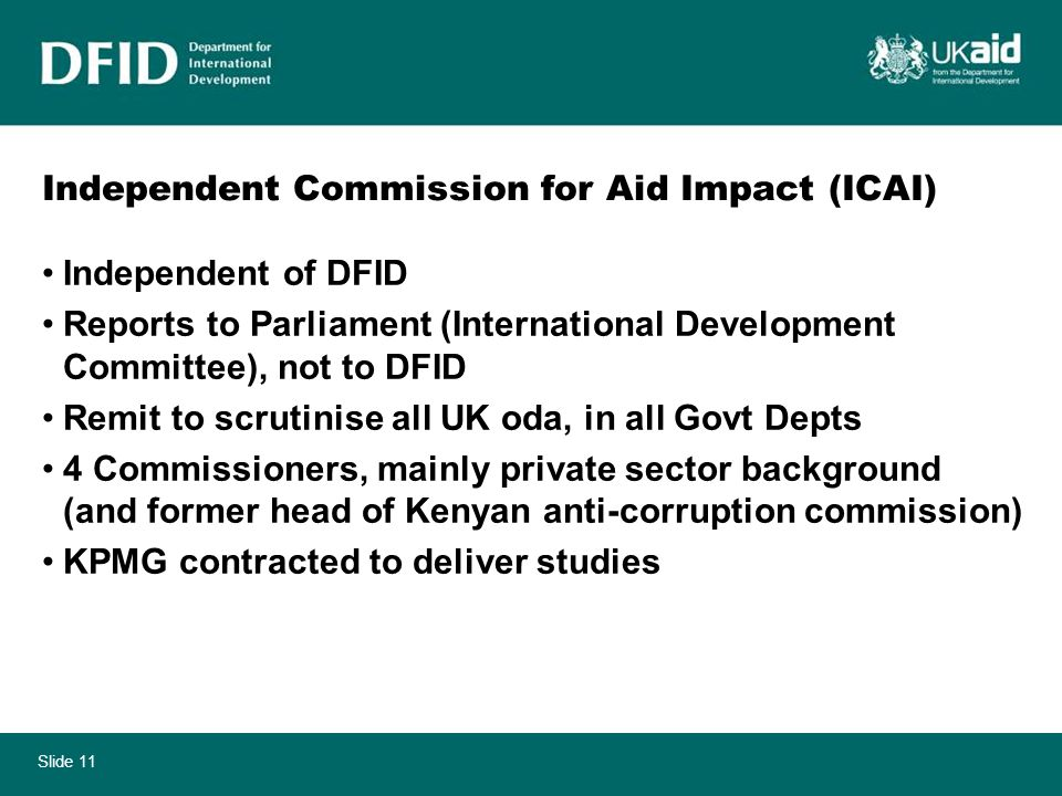 Slide 11 Independent Commission for Aid Impact (ICAI) Independent of DFID Reports to Parliament (International Development Committee), not to DFID Remit to scrutinise all UK oda, in all Govt Depts 4 Commissioners, mainly private sector background (and former head of Kenyan anti-corruption commission) KPMG contracted to deliver studies