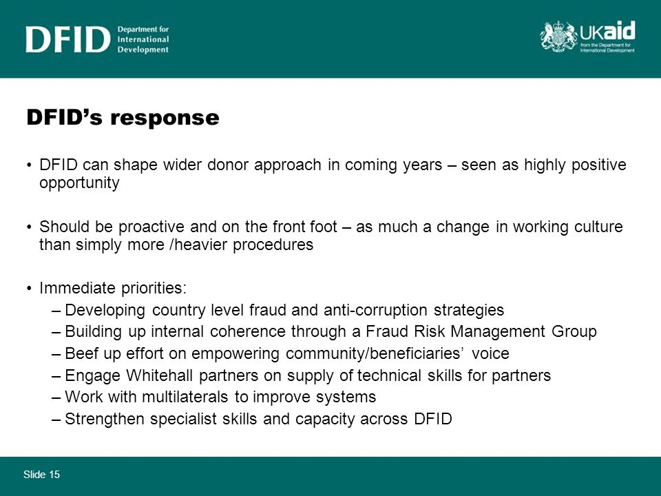Slide 15 DFID's response DFID can shape wider donor approach in coming years – seen as highly positive opportunity Should be proactive and on the front foot – as much a change in working culture than simply more /heavier procedures Immediate priorities: –Developing country level fraud and anti-corruption strategies –Building up internal coherence through a Fraud Risk Management Group –Beef up effort on empowering community/beneficiaries' voice –Engage Whitehall partners on supply of technical skills for partners –Work with multilaterals to improve systems –Strengthen specialist skills and capacity across DFID
