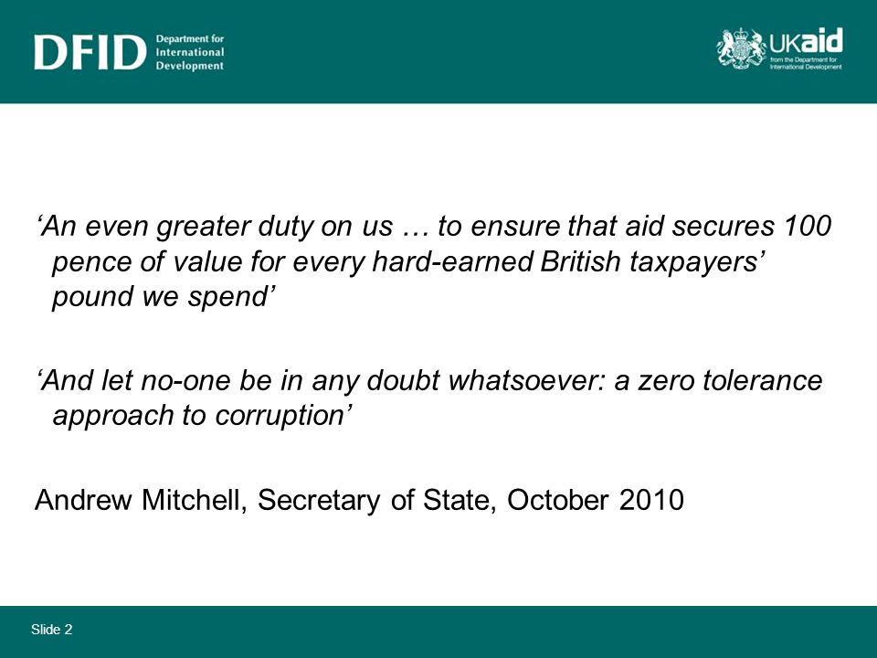 Slide 2 'An even greater duty on us … to ensure that aid secures 100 pence of value for every hard-earned British taxpayers' pound we spend' 'And let no-one be in any doubt whatsoever: a zero tolerance approach to corruption' Andrew Mitchell, Secretary of State, October 2010