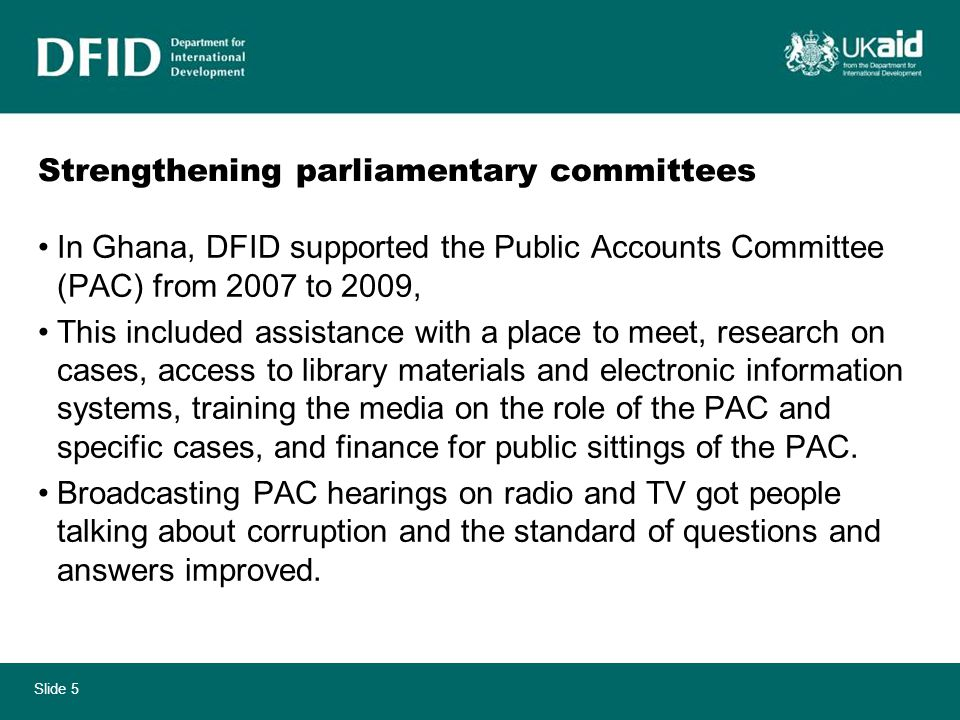 Slide 5 Strengthening parliamentary committees In Ghana, DFID supported the Public Accounts Committee (PAC) from 2007 to 2009, This included assistance with a place to meet, research on cases, access to library materials and electronic information systems, training the media on the role of the PAC and specific cases, and finance for public sittings of the PAC.