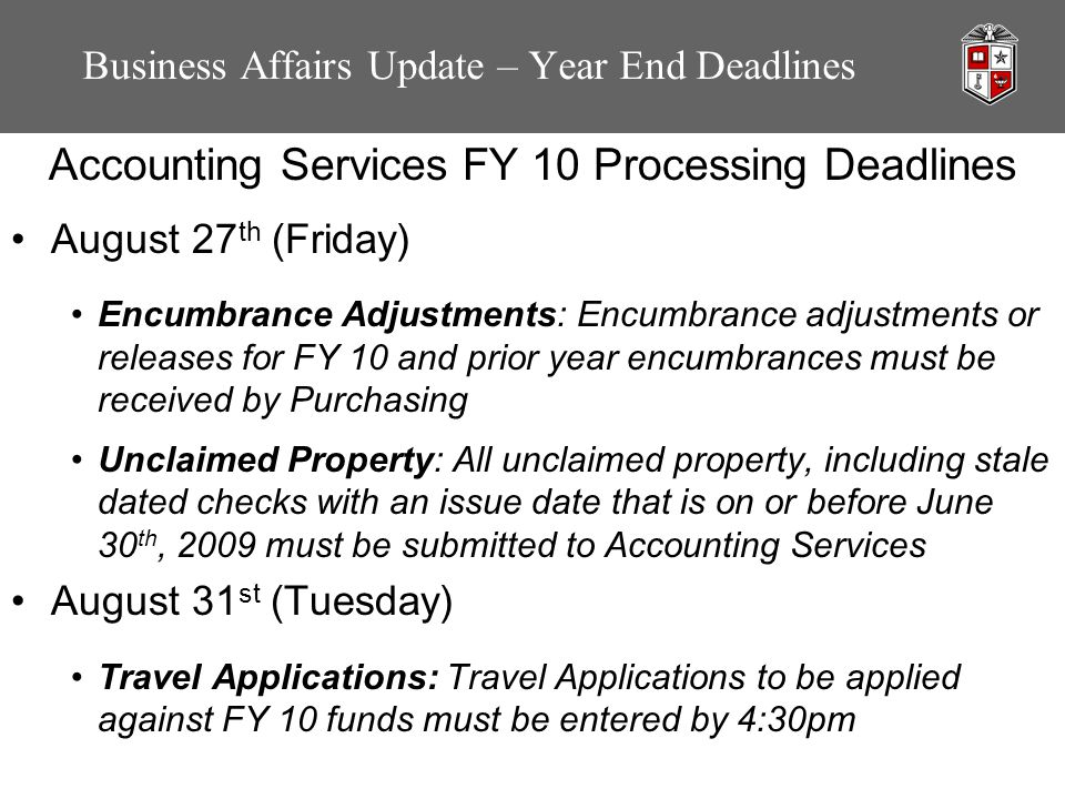 Business Affairs Update – Year End Deadlines Accounting Services FY 10 Processing Deadlines August 27 th (Friday) Encumbrance Adjustments: Encumbrance adjustments or releases for FY 10 and prior year encumbrances must be received by Purchasing Unclaimed Property: All unclaimed property, including stale dated checks with an issue date that is on or before June 30 th, 2009 must be submitted to Accounting Services August 31 st (Tuesday) Travel Applications: Travel Applications to be applied against FY 10 funds must be entered by 4:30pm