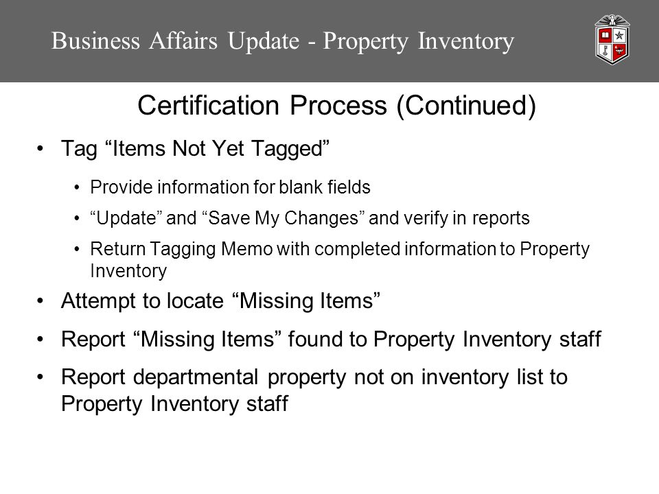 Business Affairs Update - Property Inventory Certification Process (Continued) Tag Items Not Yet Tagged Provide information for blank fields Update and Save My Changes and verify in reports Return Tagging Memo with completed information to Property Inventory Attempt to locate Missing Items Report Missing Items found to Property Inventory staff Report departmental property not on inventory list to Property Inventory staff