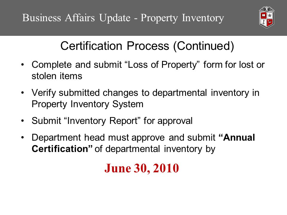 Business Affairs Update - Property Inventory Certification Process (Continued) Complete and submit Loss of Property form for lost or stolen items Verify submitted changes to departmental inventory in Property Inventory System Submit Inventory Report for approval Department head must approve and submit Annual Certification of departmental inventory by June 30, 2010