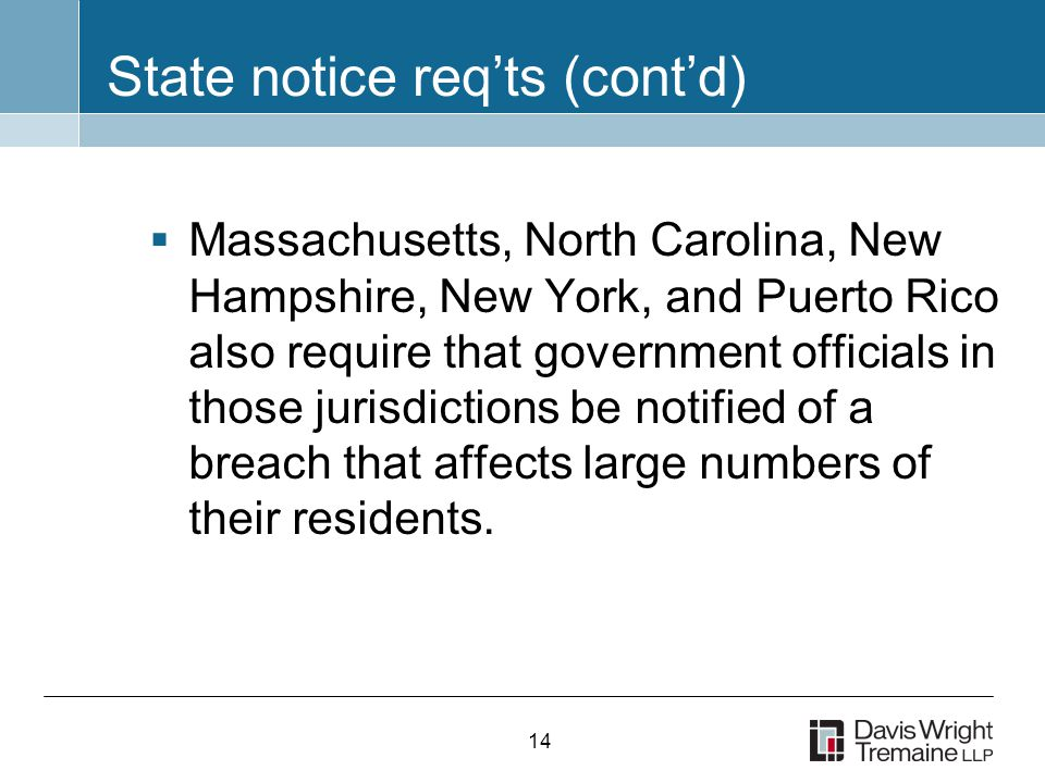 14 State notice req'ts (cont'd)  Massachusetts, North Carolina, New Hampshire, New York, and Puerto Rico also require that government officials in those jurisdictions be notified of a breach that affects large numbers of their residents.