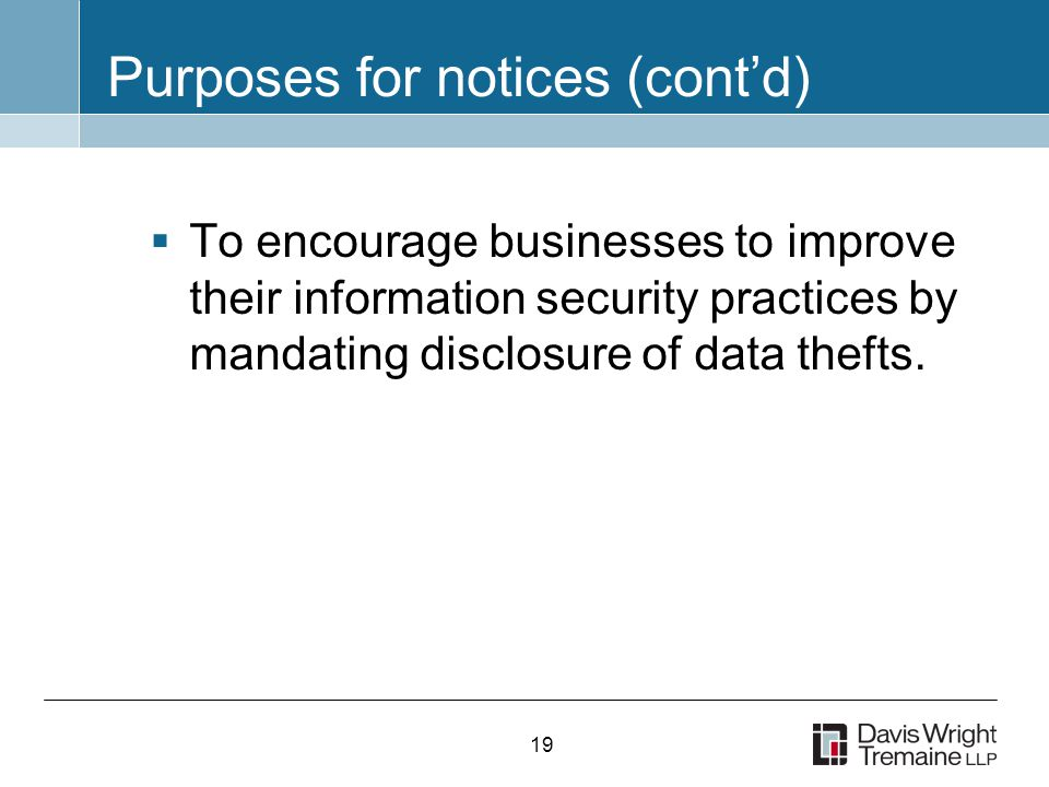 19 Purposes for notices (cont'd)  To encourage businesses to improve their information security practices by mandating disclosure of data thefts.