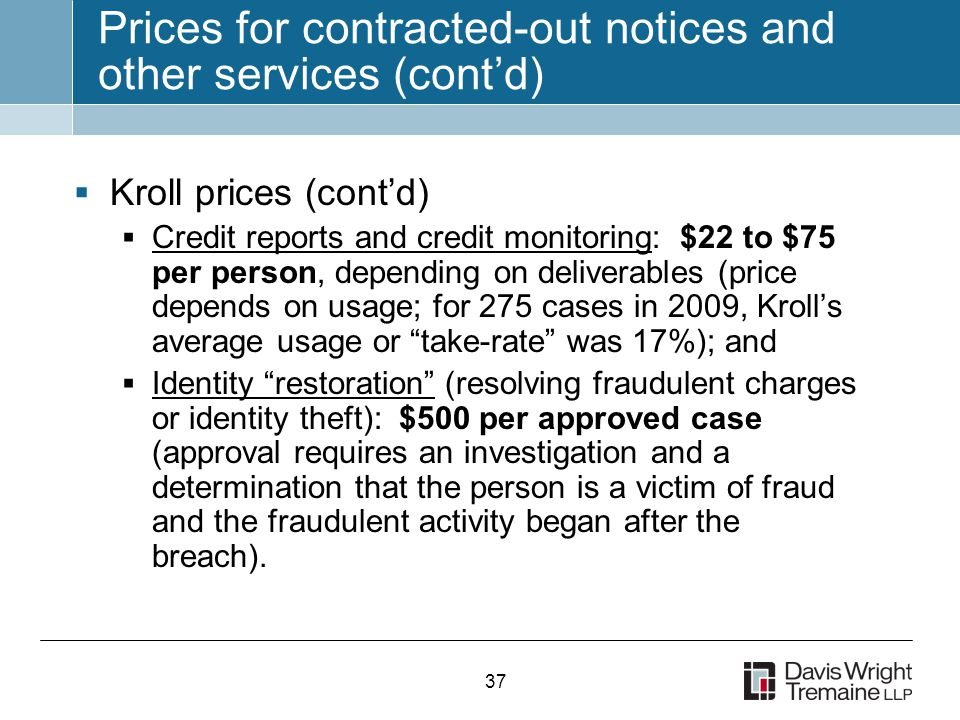 37 Prices for contracted-out notices and other services (cont'd)  Kroll prices (cont'd)  Credit reports and credit monitoring: $22 to $75 per person, depending on deliverables (price depends on usage; for 275 cases in 2009, Kroll's average usage or take-rate was 17%); and  Identity restoration (resolving fraudulent charges or identity theft): $500 per approved case (approval requires an investigation and a determination that the person is a victim of fraud and the fraudulent activity began after the breach).