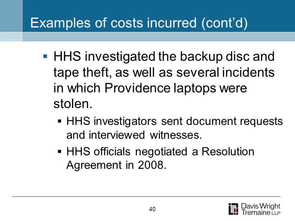 40 Examples of costs incurred (cont'd)  HHS investigated the backup disc and tape theft, as well as several incidents in which Providence laptops were stolen.