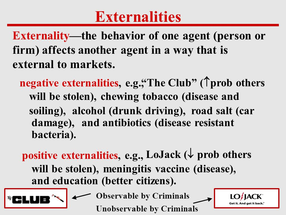 Externalities Externality—the behavior of one agent (person or firm) affects another agent in a way that is external to markets. negative externalitie