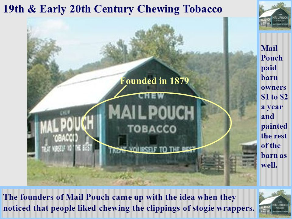 Founded in 1879 19th & Early 20th Century Chewing Tobacco The founders of Mail Pouch came up with the idea when they noticed that people liked chewing