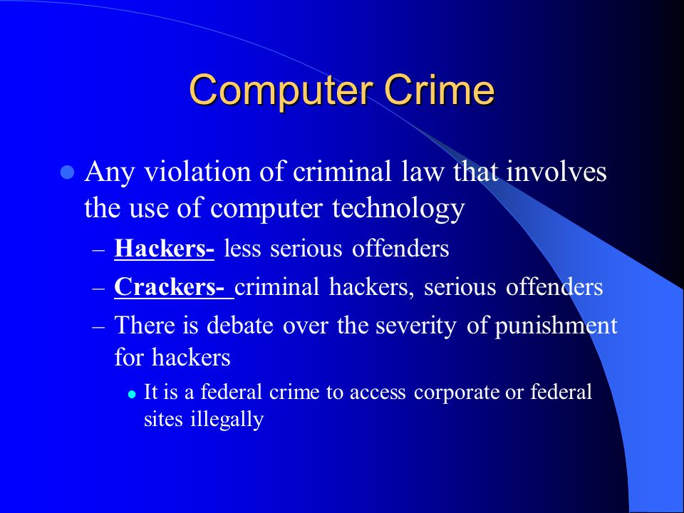 Computer Crime Any violation of criminal law that involves the use of computer technology – Hackers- less serious offenders – Crackers- criminal hackers, serious offenders – There is debate over the severity of punishment for hackers It is a federal crime to access corporate or federal sites illegally