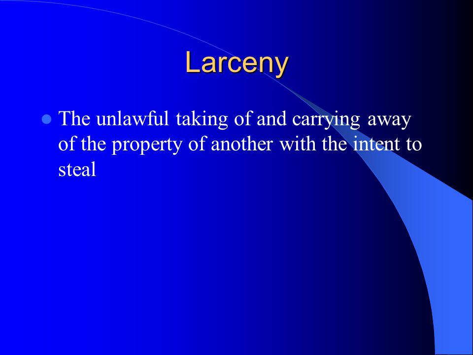 Larceny The unlawful taking of and carrying away of the property of another with the intent to steal