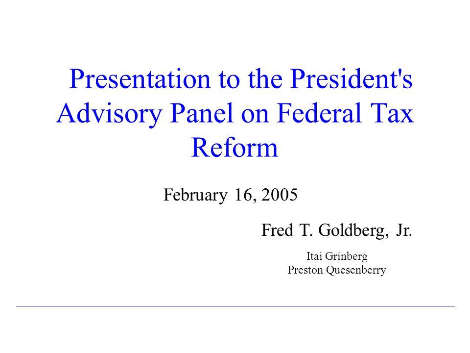 Presentation to the President's Advisory Panel on Federal Tax Reform February 16, 2005 Fred T. Goldberg, Jr. Itai Grinberg Preston Quesenberry