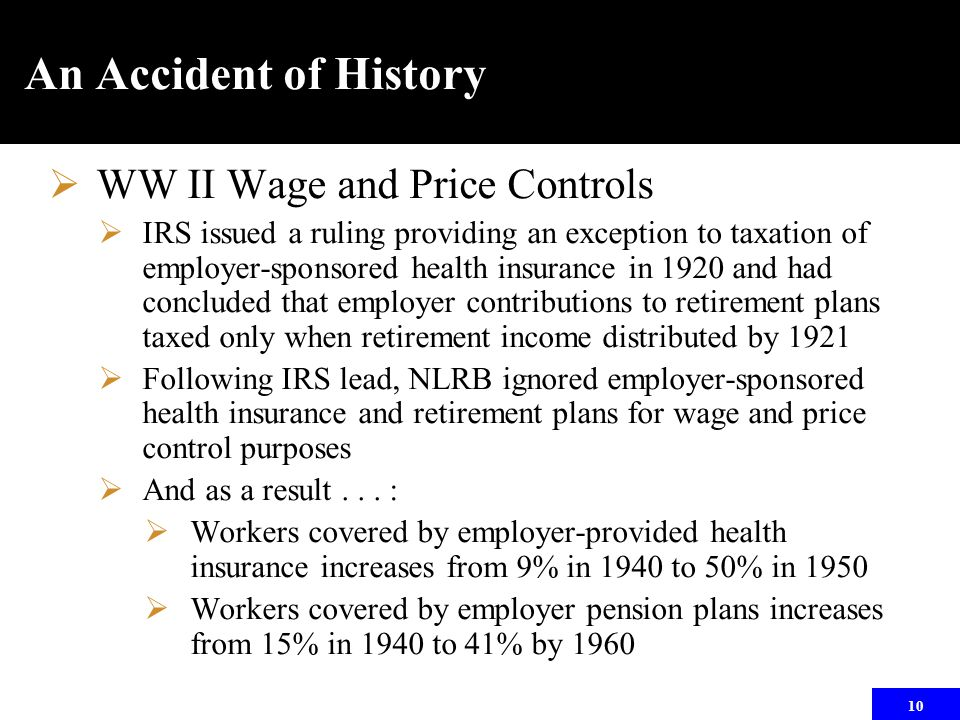 10 An Accident of History  WW II Wage and Price Controls  IRS issued a ruling providing an exception to taxation of employer-sponsored health insura
